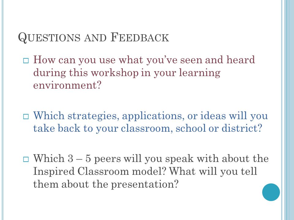 Q UESTIONS AND F EEDBACK  How can you use what you've seen and heard during this workshop in your learning environment.