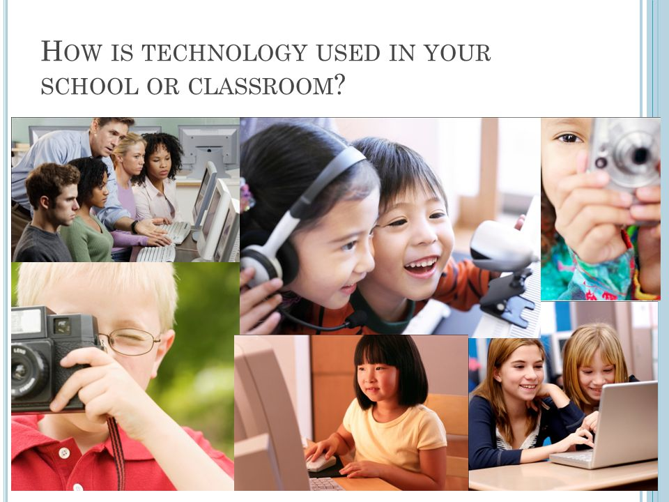 H OW IS TECHNOLOGY USED IN YOUR SCHOOL OR CLASSROOM