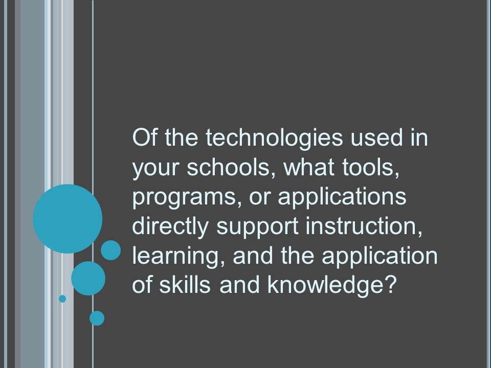 Of the technologies used in your schools, what tools, programs, or applications directly support instruction, learning, and the application of skills and knowledge