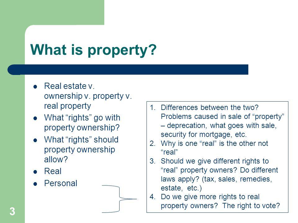 "What is property? Real estate v. ownership v. property v. real property What ""rights"" go with property ownership? What ""rights"" should property owners"