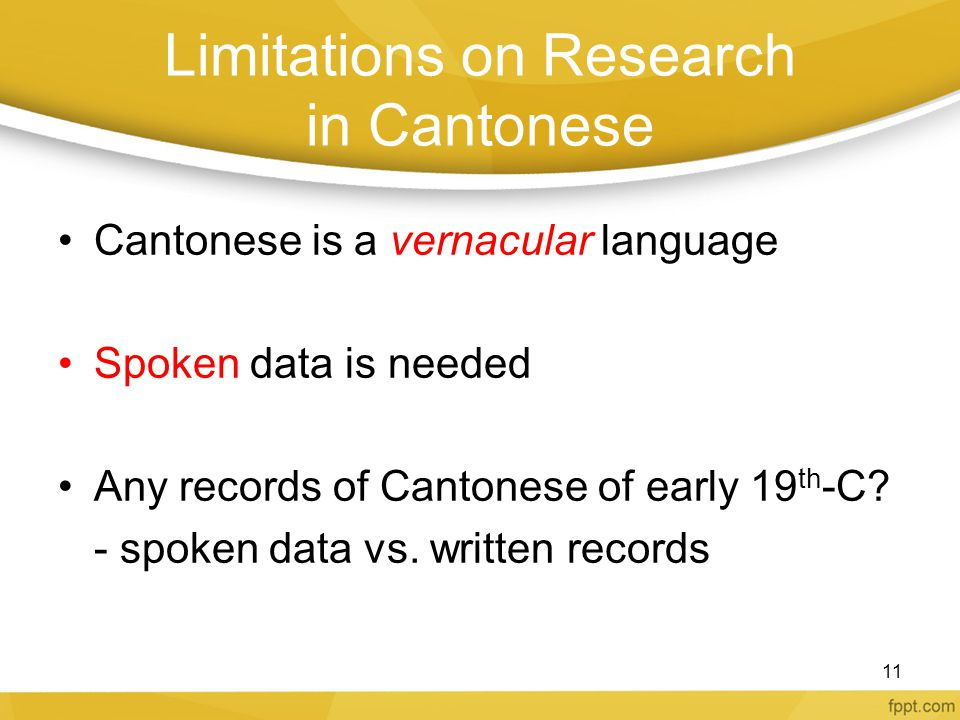 Limitations on Research in Cantonese Cantonese is a vernacular language Spoken data is needed Any records of Cantonese of early 19 th -C? - spoken dat