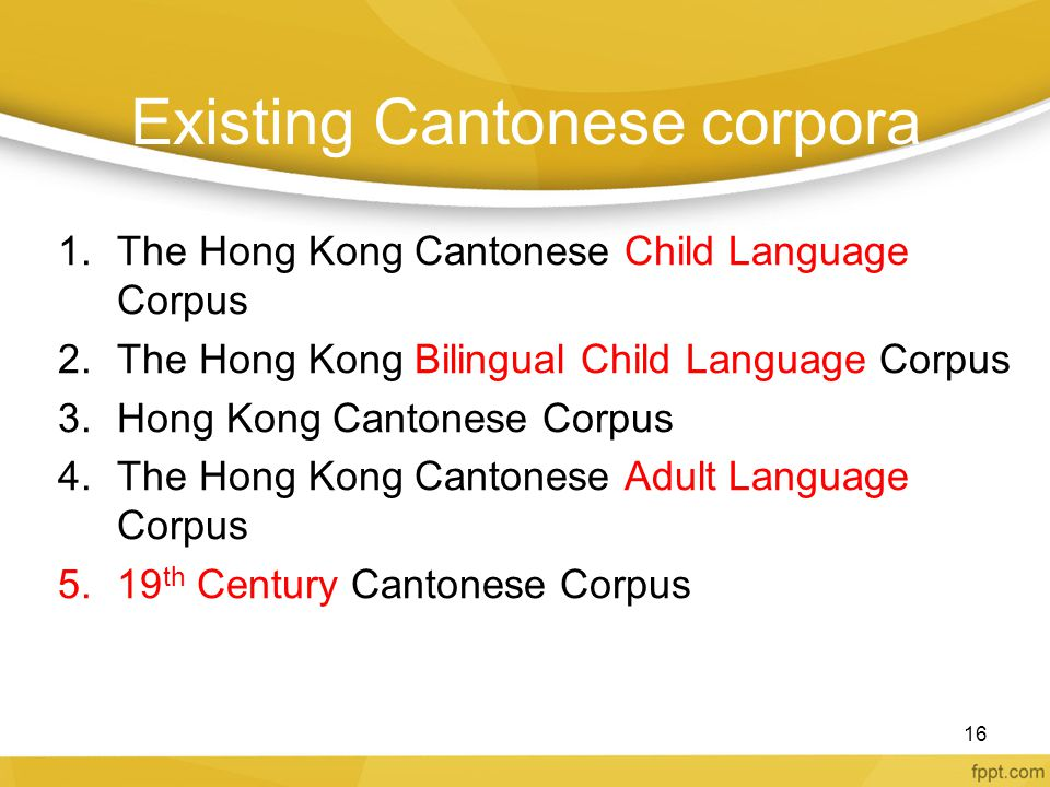 Existing Cantonese corpora 1.The Hong Kong Cantonese Child Language Corpus 2.The Hong Kong Bilingual Child Language Corpus 3.Hong Kong Cantonese Corpu