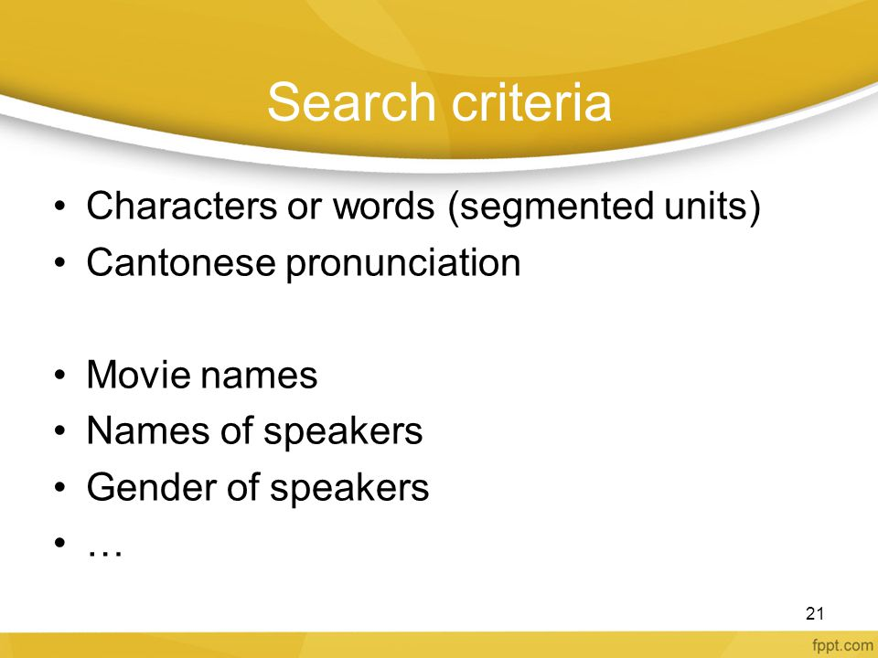 Search criteria Characters or words (segmented units) Cantonese pronunciation Movie names Names of speakers Gender of speakers … 21