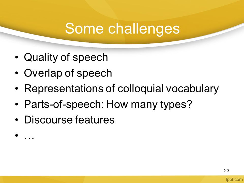 Some challenges Quality of speech Overlap of speech Representations of colloquial vocabulary Parts-of-speech: How many types? Discourse features … 23