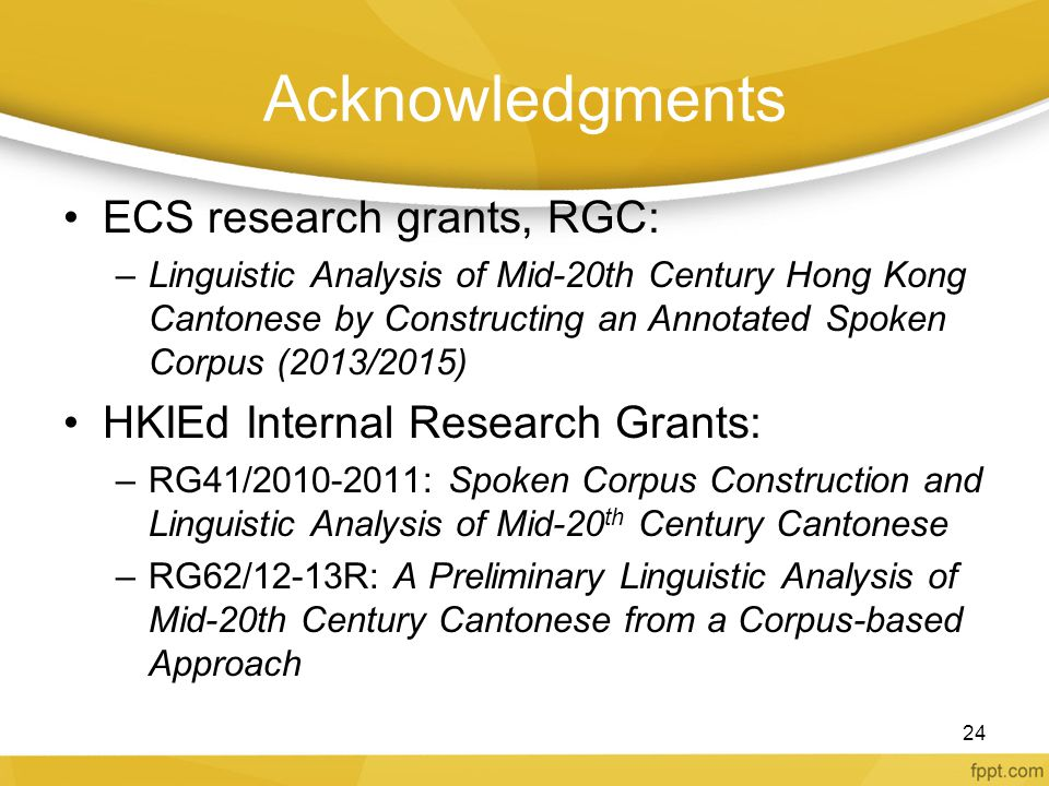 Acknowledgments ECS research grants, RGC: –Linguistic Analysis of Mid-20th Century Hong Kong Cantonese by Constructing an Annotated Spoken Corpus (201