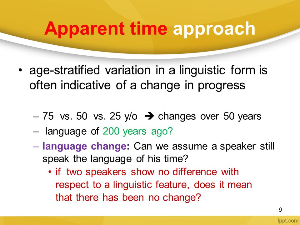 Apparent time approach age-stratified variation in a linguistic form is often indicative of a change in progress –75 vs. 50 vs. 25 y/o  changes over