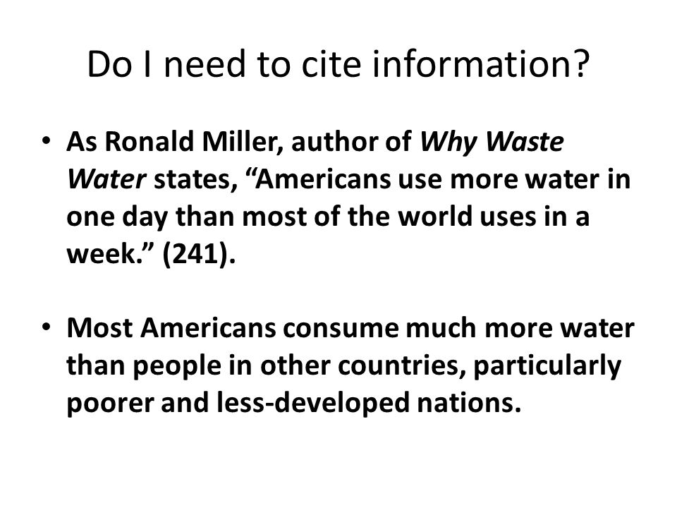 "Do I need to cite information? As Ronald Miller, author of Why Waste Water states, ""Americans use more water in one day than most of the world uses in"