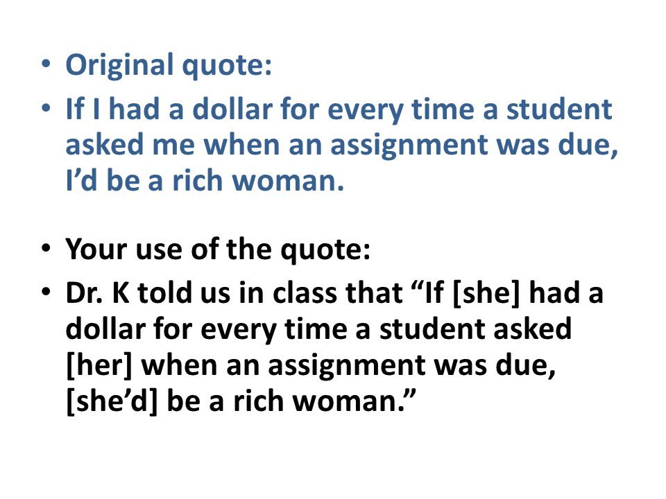 Original quote: If I had a dollar for every time a student asked me when an assignment was due, I'd be a rich woman. Your use of the quote: Dr. K told