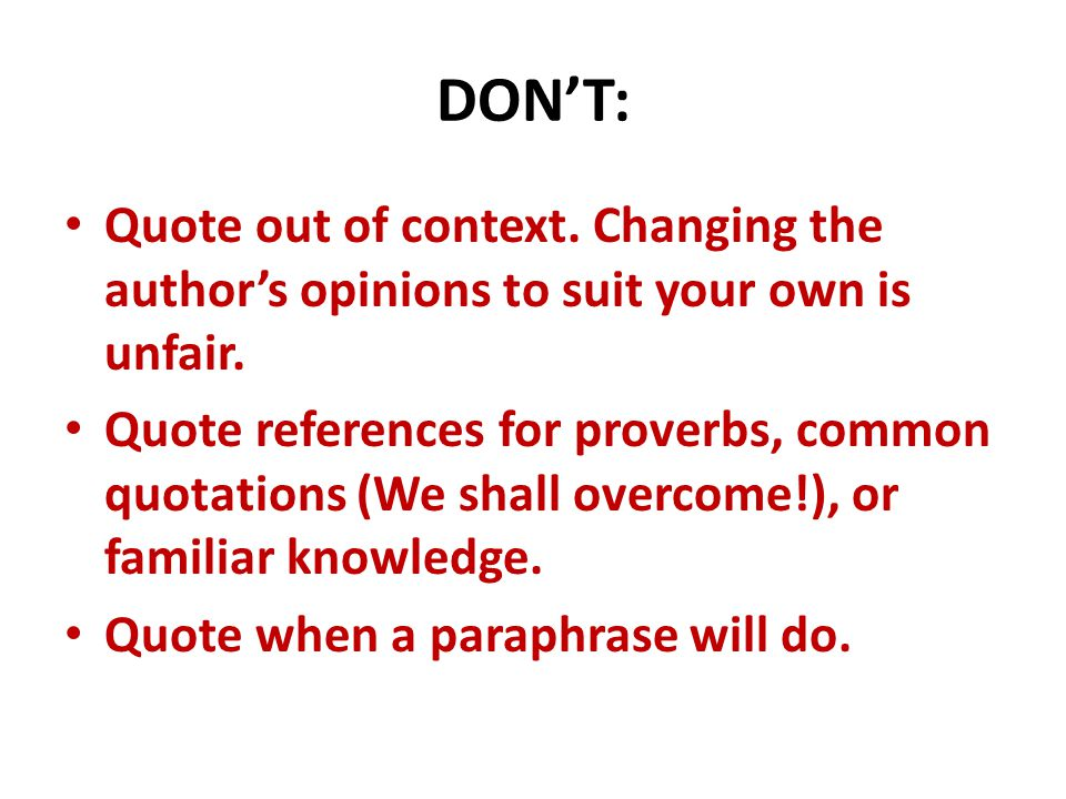 When you quote, don't: Let quotations change the tense, tone, or grammatical structure of your writing.
