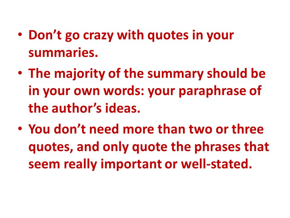 Don't go crazy with quotes in your summaries. The majority of the summary should be in your own words: your paraphrase of the author's ideas. You don'