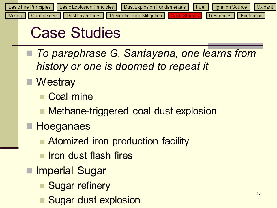 Case Studies To paraphrase G. Santayana, one learns from history or one is doomed to repeat it Westray Coal mine Methane-triggered coal dust explosion