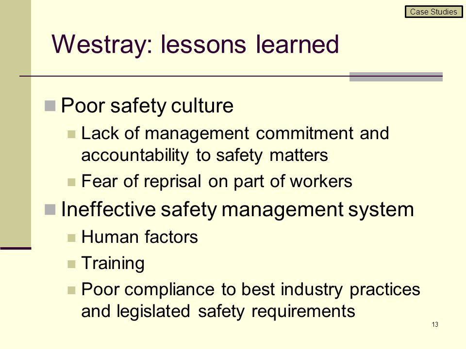 Westray: lessons learned Poor safety culture Lack of management commitment and accountability to safety matters Fear of reprisal on part of workers In