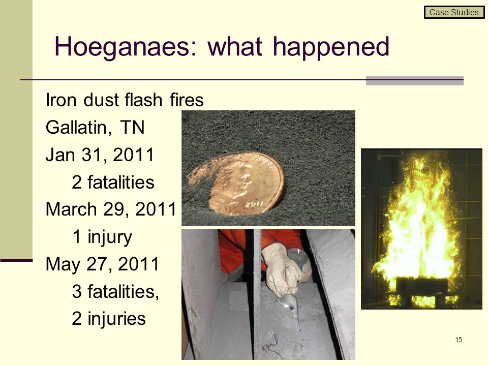 Hoeganaes: what happened Iron dust flash fires Gallatin, TN Jan 31, 2011 2 fatalities March 29, 2011 1 injury May 27, 2011 3 fatalities, 2 injuries 15