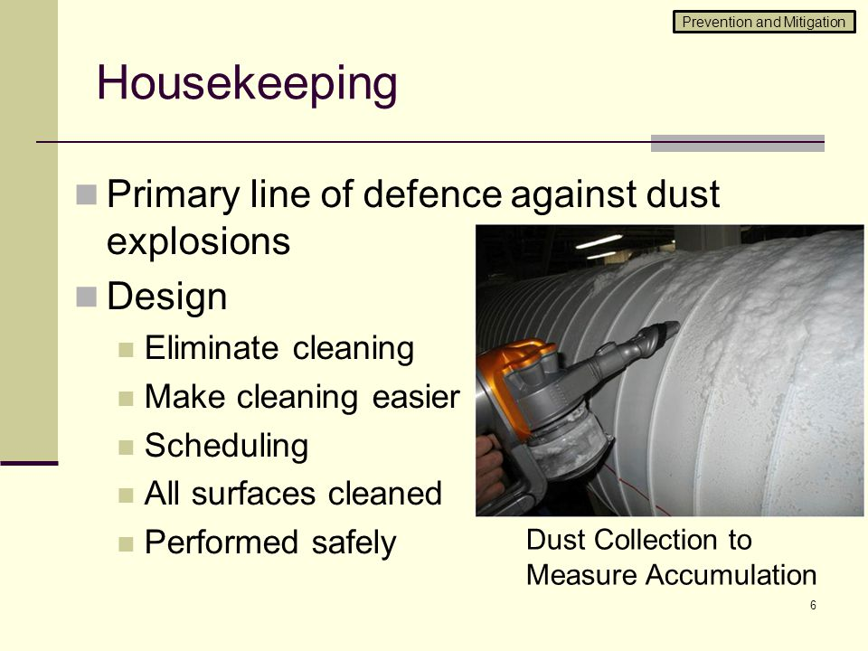 Housekeeping Primary line of defence against dust explosions Design Eliminate cleaning Make cleaning easier Scheduling All surfaces cleaned Performed