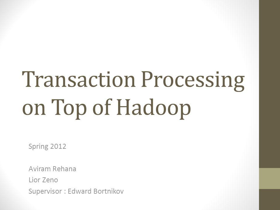 Transaction Processing on Top of Hadoop Spring 2012 Aviram Rehana Lior Zeno Supervisor : Edward Bortnikov