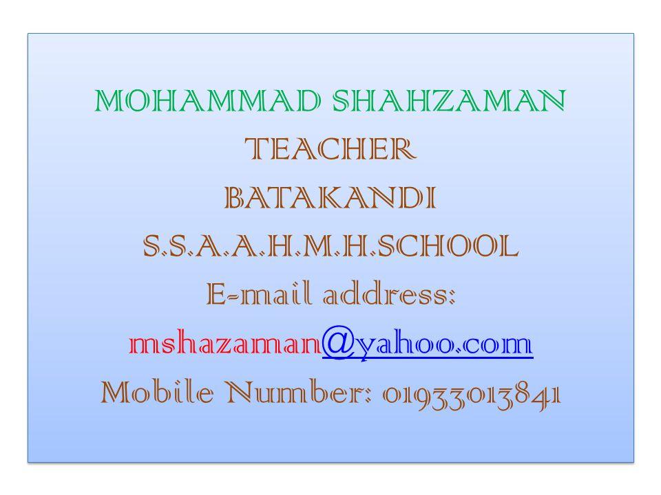 MOHAMMAD SHAHZAMAN TEACHER BATAKANDI S.S.A.A.H.M.H.SCHOOL E-mail address: mshazaman@yahoo.com Mobile Number: 01933013841@yahoo.com MOHAMMAD SHAHZAMAN TEACHER BATAKANDI S.S.A.A.H.M.H.SCHOOL E-mail address: mshazaman@yahoo.com Mobile Number: 01933013841