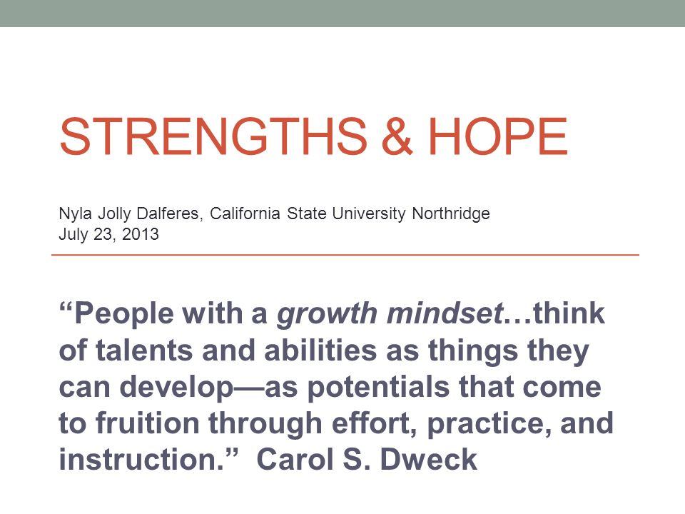 STRENGTHS & HOPE People with a growth mindset…think of talents and abilities as things they can develop—as potentials that come to fruition through effort, practice, and instruction. Carol S.