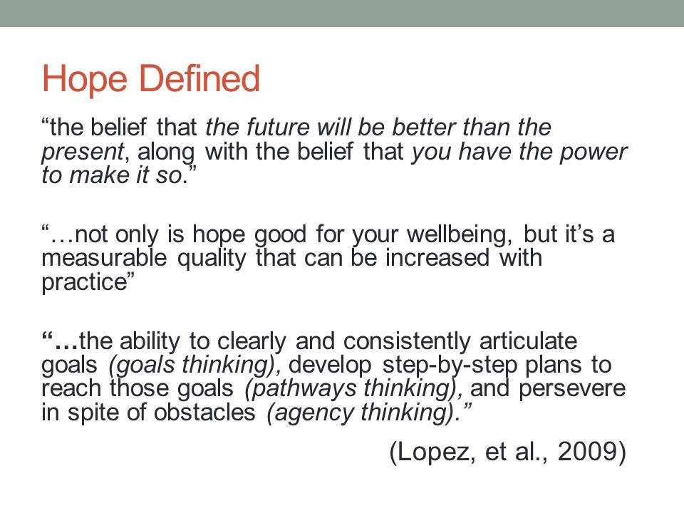 Hope Defined the belief that the future will be better than the present, along with the belief that you have the power to make it so. …not only is hope good for your wellbeing, but it's a measurable quality that can be increased with practice …the ability to clearly and consistently articulate goals (goals thinking), develop step-by-step plans to reach those goals (pathways thinking), and persevere in spite of obstacles (agency thinking). (Lopez, et al., 2009)