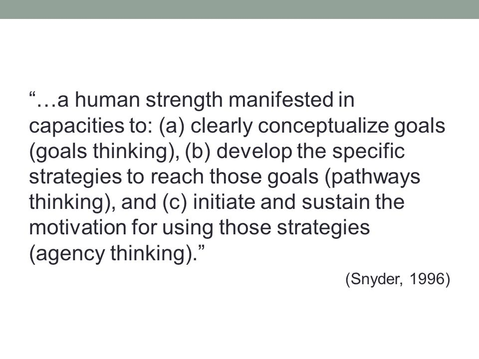 …a human strength manifested in capacities to: (a) clearly conceptualize goals (goals thinking), (b) develop the specific strategies to reach those goals (pathways thinking), and (c) initiate and sustain the motivation for using those strategies (agency thinking). (Snyder, 1996)