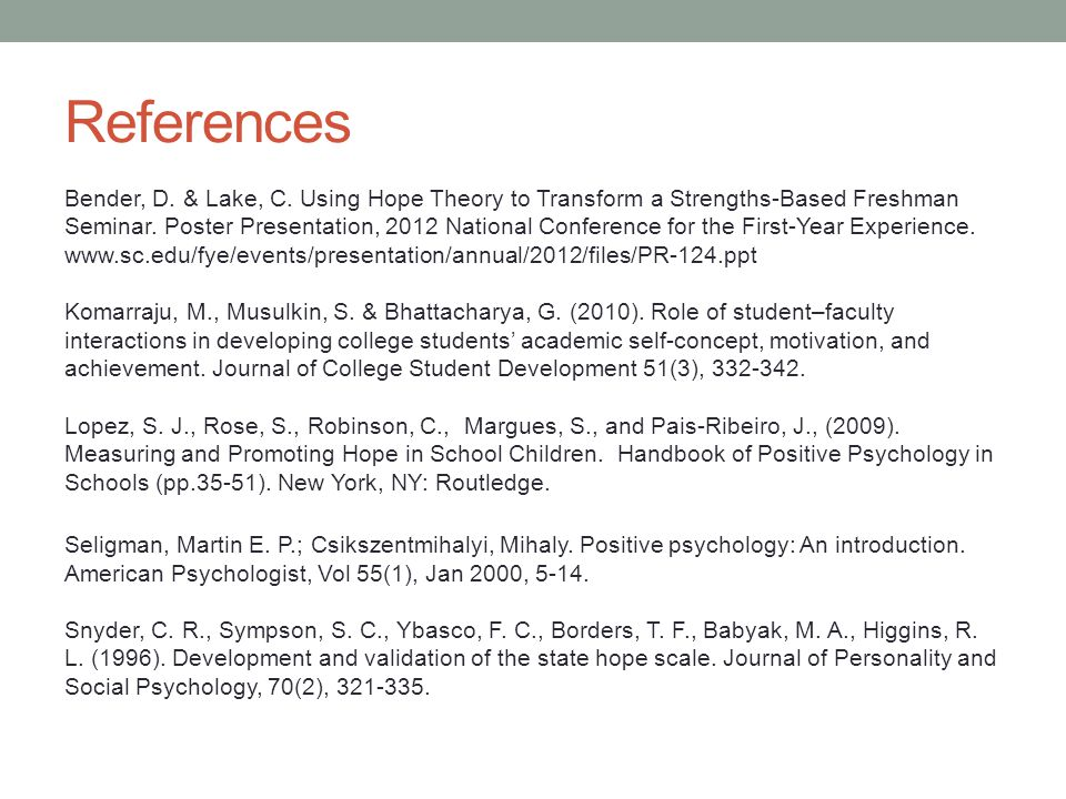 References Bender, D. & Lake, C. Using Hope Theory to Transform a Strengths-Based Freshman Seminar. Poster Presentation, 2012 National Conference for