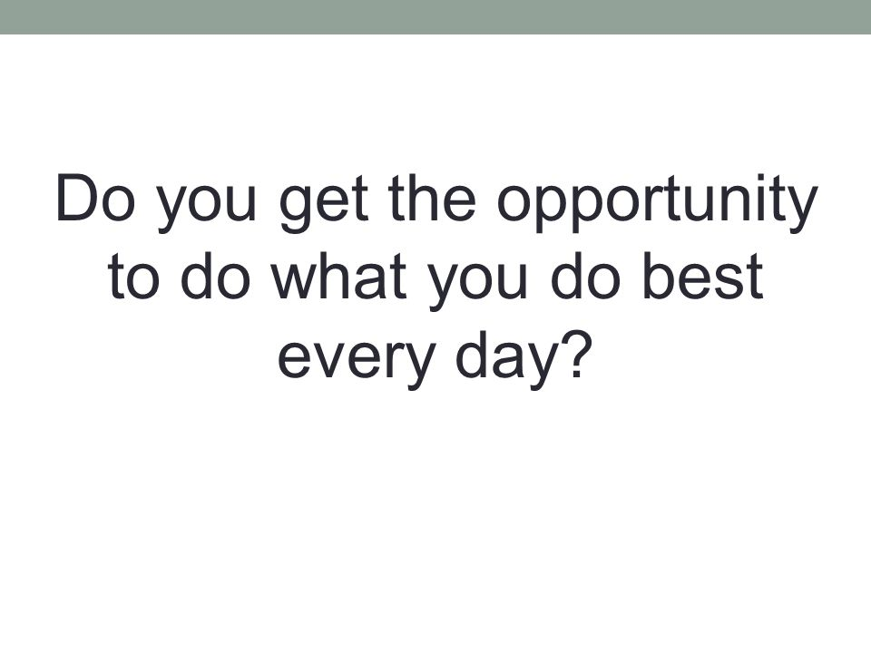 Do you get the opportunity to do what you do best every day