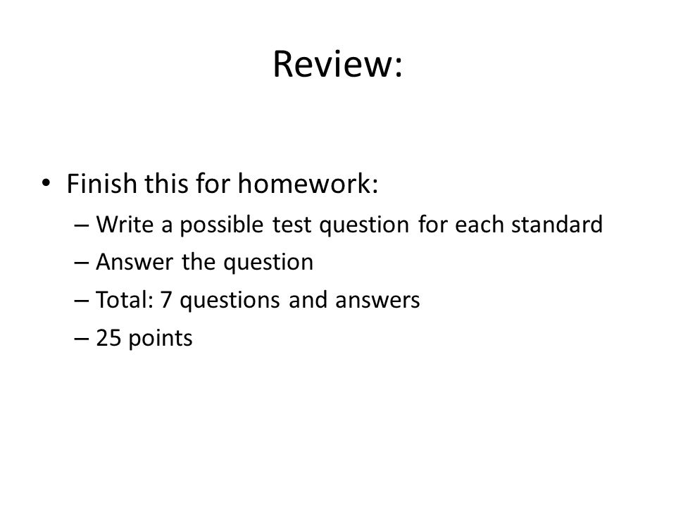 Review: Finish this for homework: – Write a possible test question for each standard – Answer the question – Total: 7 questions and answers – 25 points