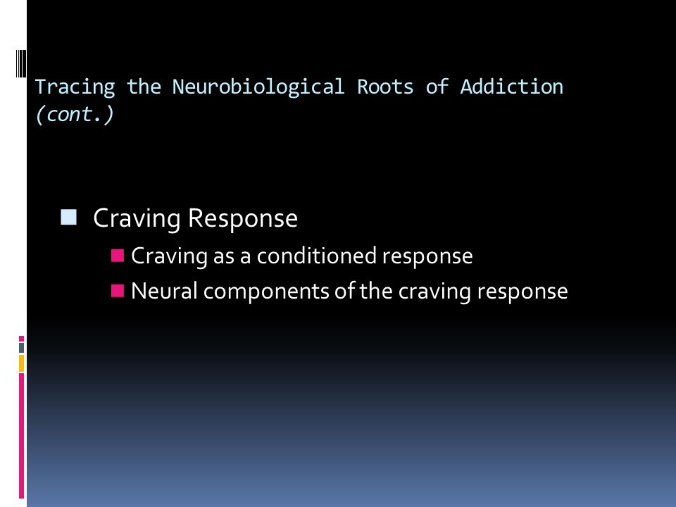 Tracing the Neurobiological Roots of Addiction (cont.) Craving Response Craving as a conditioned response Neural components of the craving response