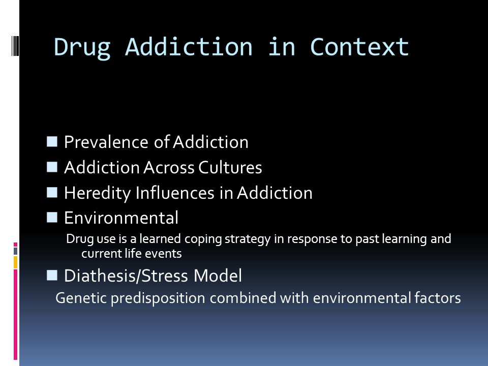 Drug Addiction in Context Prevalence of Addiction Addiction Across Cultures Heredity Influences in Addiction Environmental Drug use is a learned copin