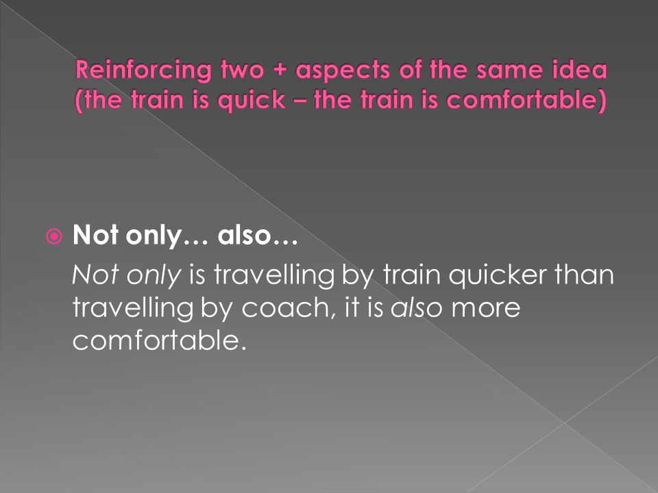  Not only… also… Not only is travelling by train quicker than travelling by coach, it is also more comfortable.