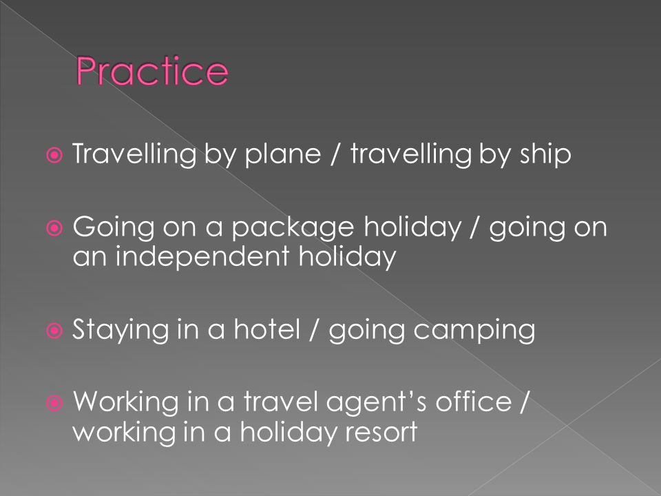  Travelling by plane / travelling by ship  Going on a package holiday / going on an independent holiday  Staying in a hotel / going camping  Working in a travel agent's office / working in a holiday resort