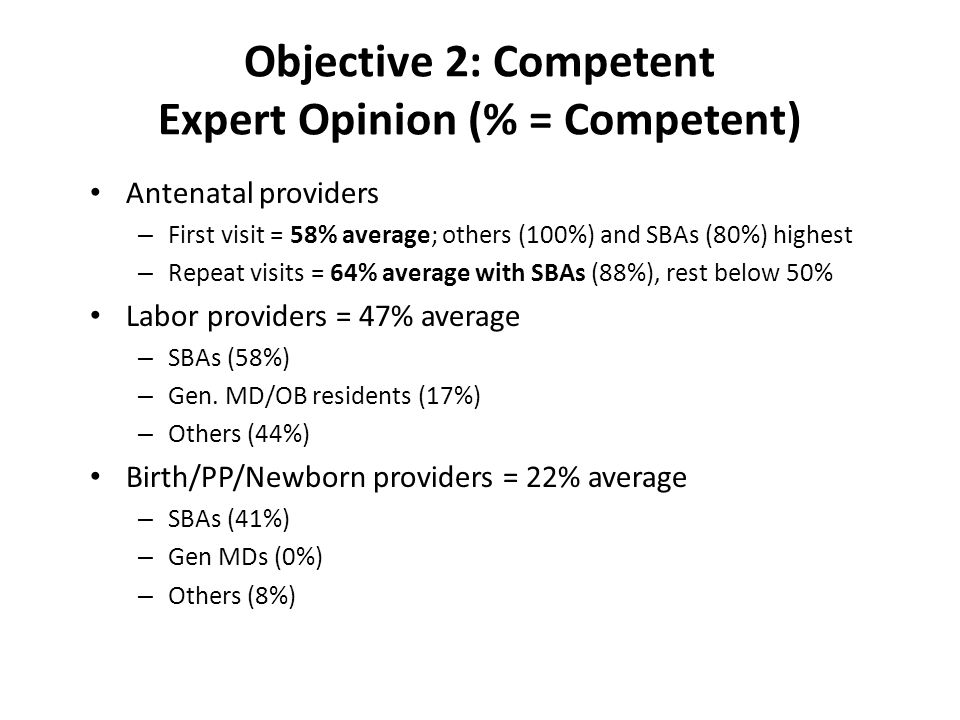 Objective 2: Competent Expert Opinion (% = Competent) Antenatal providers – First visit = 58% average; others (100%) and SBAs (80%) highest – Repeat v
