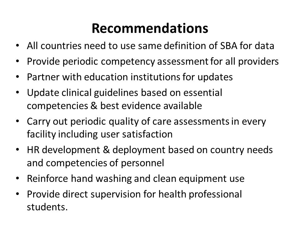 Recommendations All countries need to use same definition of SBA for data Provide periodic competency assessment for all providers Partner with educat
