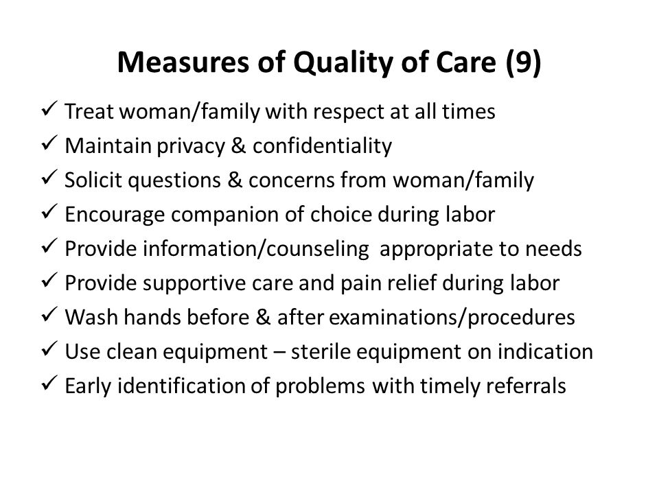 Measures of Quality of Care (9) Treat woman/family with respect at all times Maintain privacy & confidentiality Solicit questions & concerns from woma