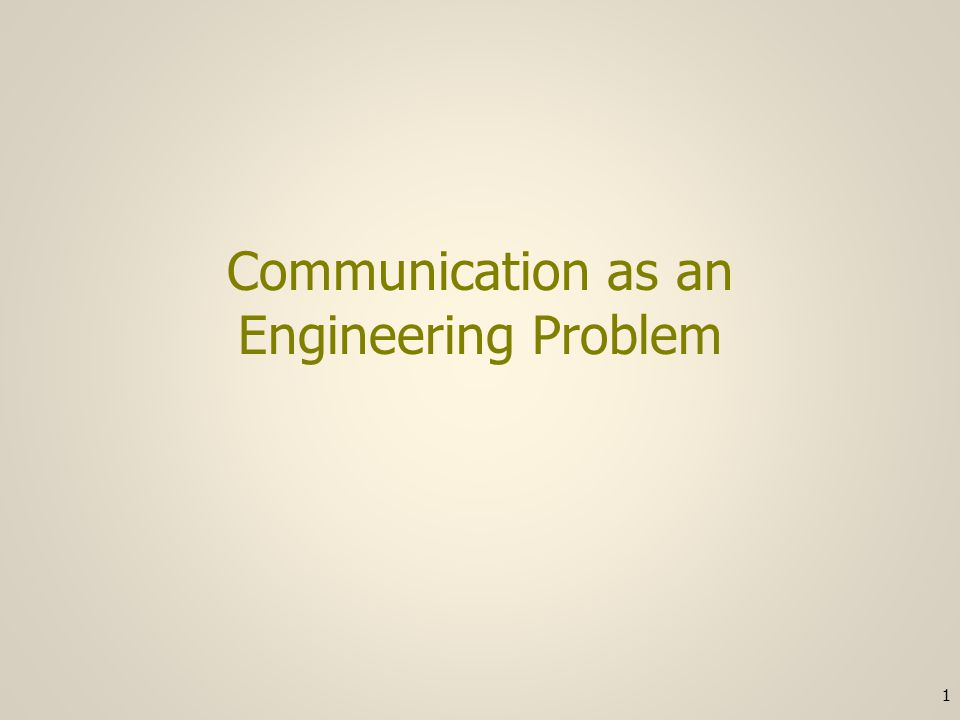 Communication as an Engineering Problem 1