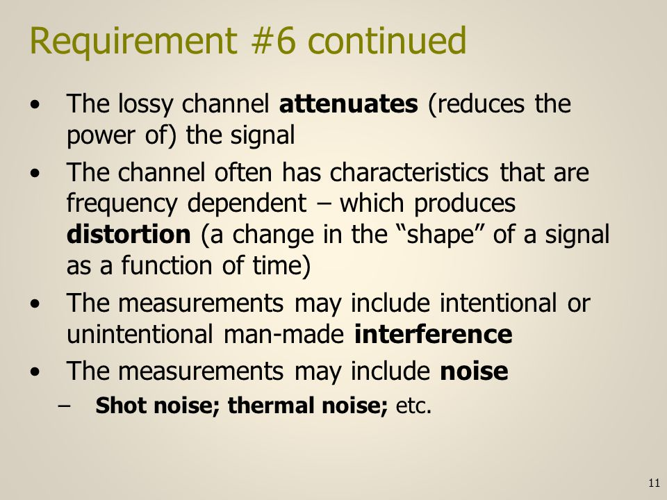 Requirement #6 continued The lossy channel attenuates (reduces the power of) the signal The channel often has characteristics that are frequency dependent – which produces distortion (a change in the shape of a signal as a function of time) The measurements may include intentional or unintentional man-made interference The measurements may include noise –Shot noise; thermal noise; etc.