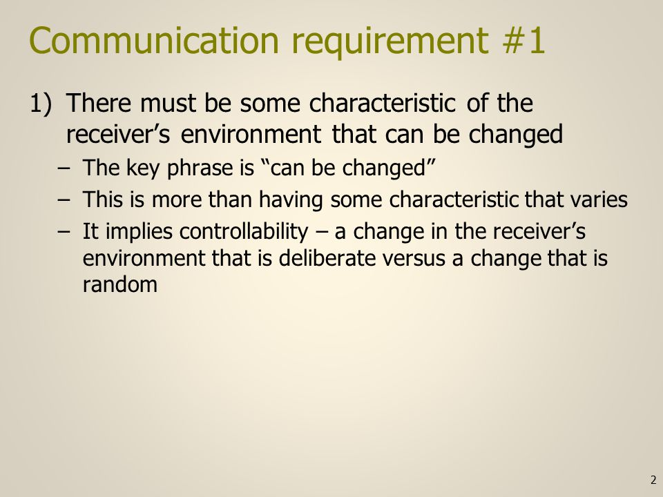 Communication requirement #1 1)There must be some characteristic of the receiver's environment that can be changed –The key phrase is can be changed –This is more than having some characteristic that varies –It implies controllability – a change in the receiver's environment that is deliberate versus a change that is random 2