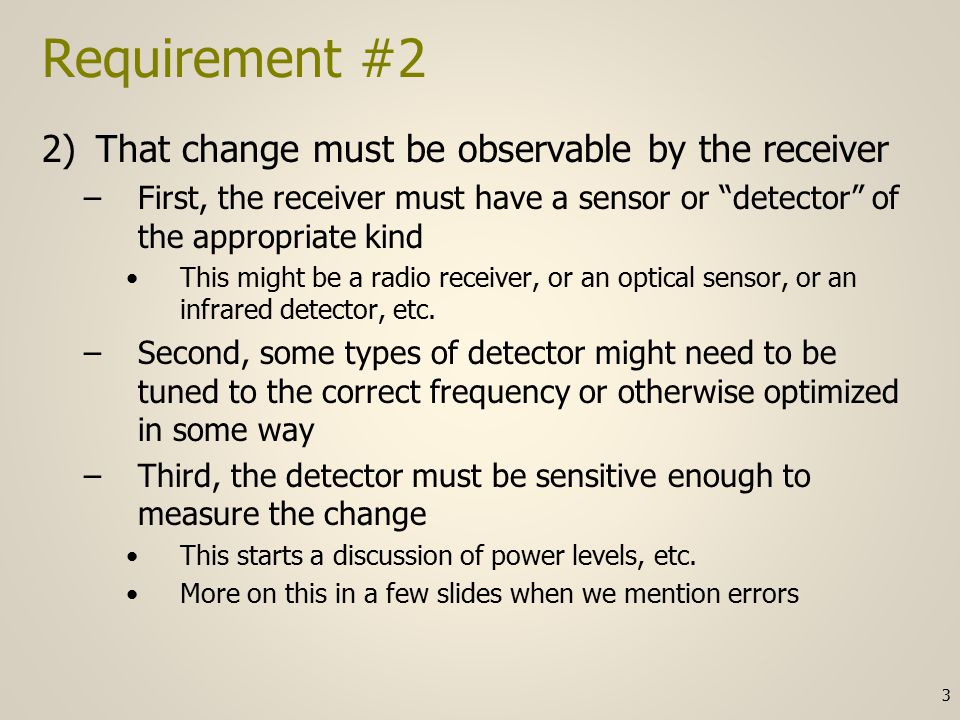 Requirement #7 continued The sender cannot make instantaneous changes occur at the receiver –Electronic circuits and some types of media have characteristics (impedance) that essentially require infinite energy to create a change in zero time –Due to the inverse relationship between time and frequency it takes increasingly greater bandwidth in our media and circuitry to achieve shorter and shorter pulses –The channel characteristic manipulated by the sender will therefore spend some of its time transitioning between values and those times are not suitable for measurement by the receiver 14