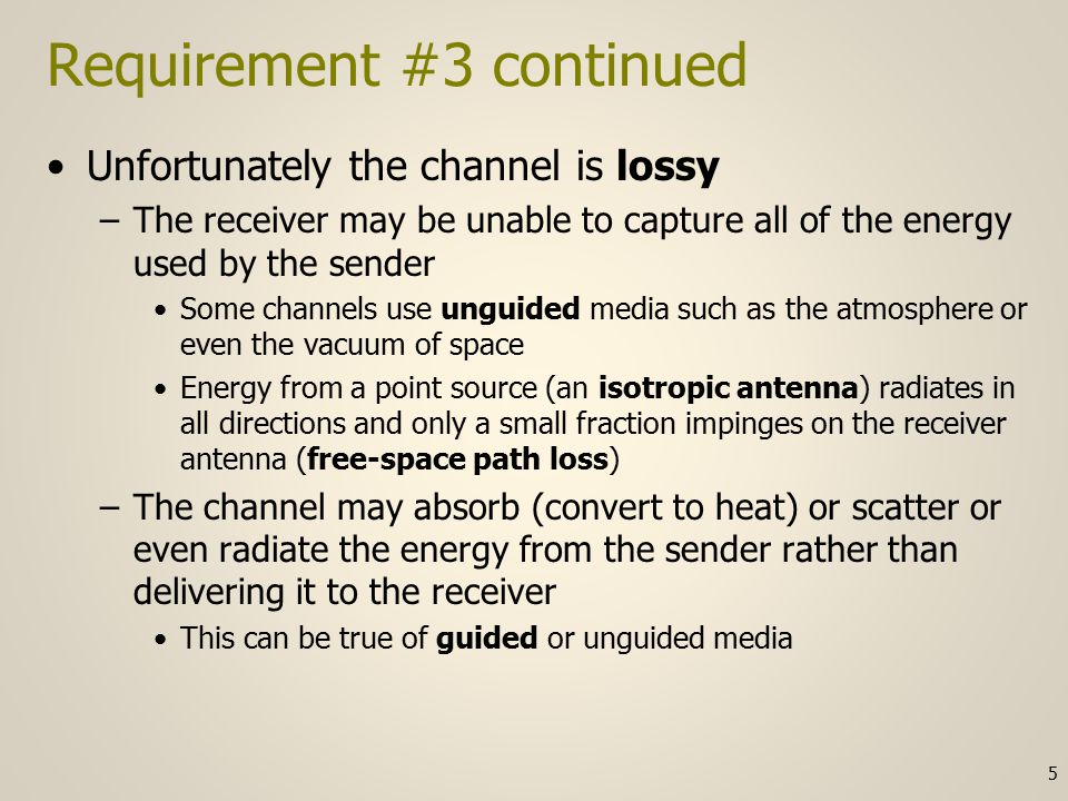 Requirement #3 continued Unfortunately the channel is lossy –The receiver may be unable to capture all of the energy used by the sender Some channels use unguided media such as the atmosphere or even the vacuum of space Energy from a point source (an isotropic antenna) radiates in all directions and only a small fraction impinges on the receiver antenna (free-space path loss) –The channel may absorb (convert to heat) or scatter or even radiate the energy from the sender rather than delivering it to the receiver This can be true of guided or unguided media 5