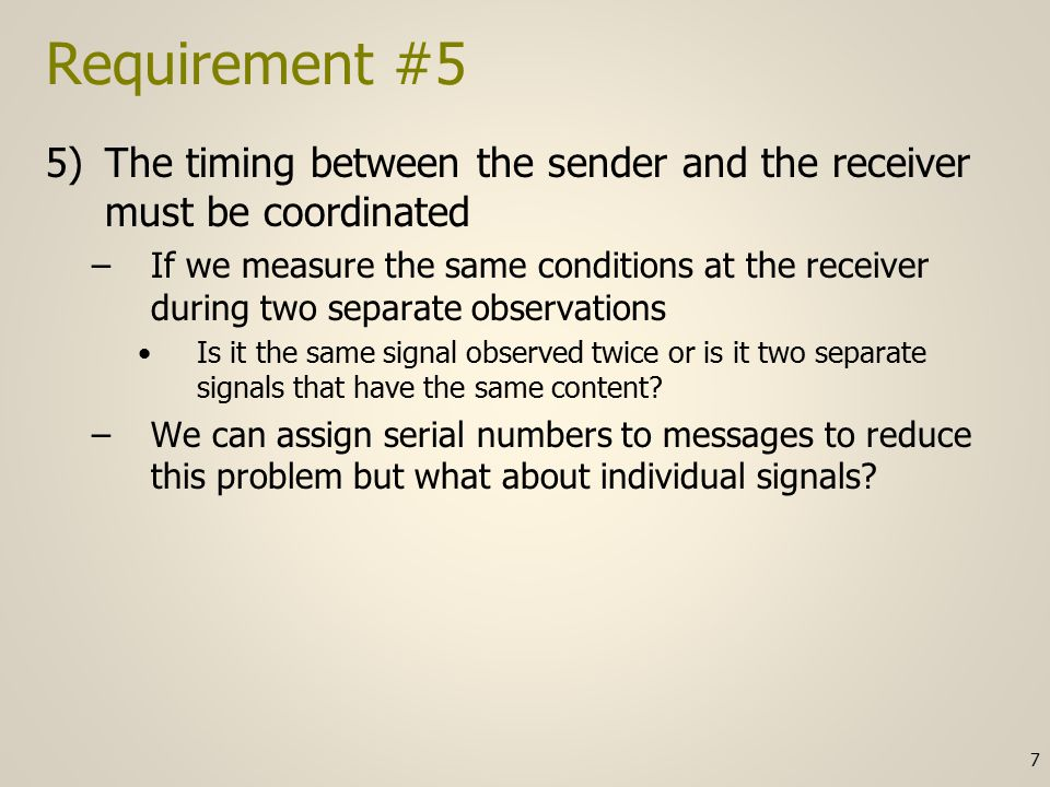 Requirement #5 continued The receiver only knows the following: –The observed measurements –The rules that have been agreed to with the sender prior to communication I see a red light from you for 10 seconds and then a green light for 10 seconds –Was that 00000000001111111111 (1 signal per second) or was that 01 (1 signal per 10 seconds) –If the receiver knows the senders rule for sending a new signal every second then it would use the first interpretation 8
