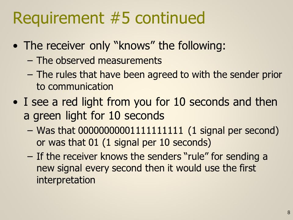 Requirement #5 continued And even if we interpret the signals correctly – we might still need some way to indicate the start of a frame –Some bits might be needed for timing coordination rather than conveying user data In general there may be multiple timing structures that must either be known or observed by the receiver to properly communicate –We may need to encode the clock as part of the communication channel –More on this below 9