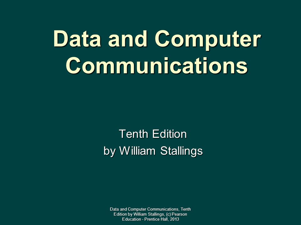 Data and Computer Communications Tenth Edition by William Stallings Data and Computer Communications, Tenth Edition by William Stallings, (c) Pearson