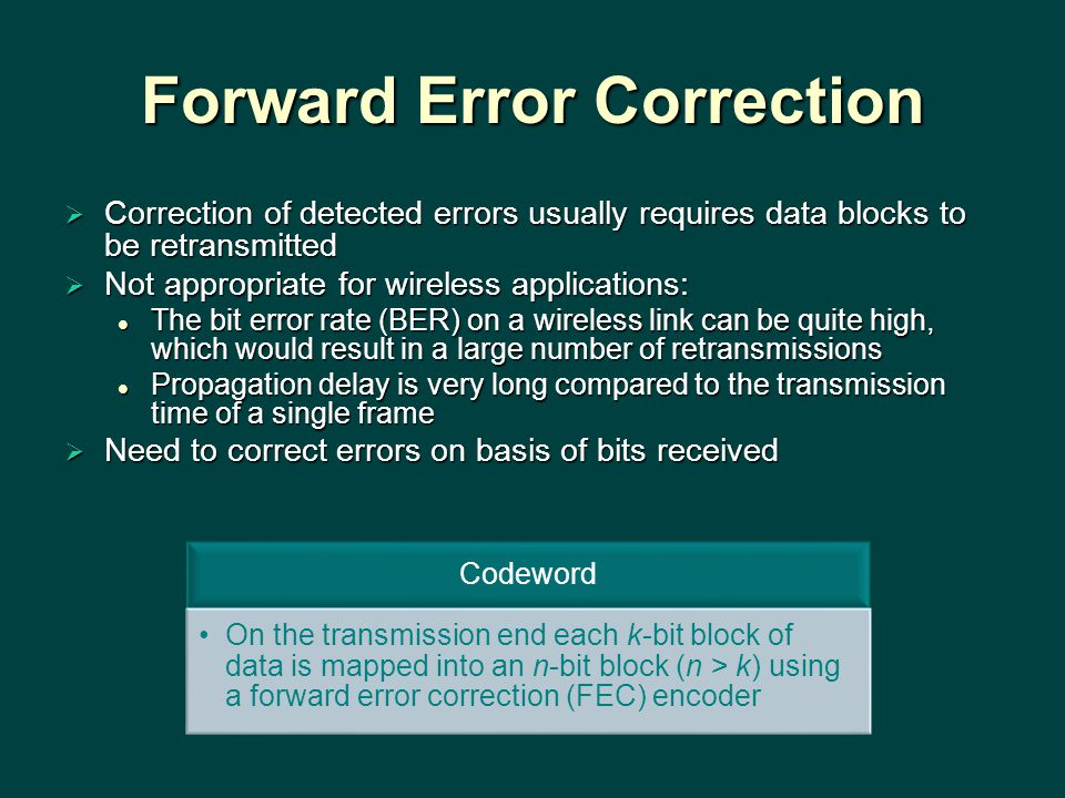 Forward Error Correction  Correction of detected errors usually requires data blocks to be retransmitted  Not appropriate for wireless applications: