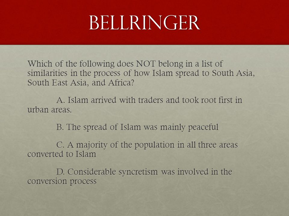Bellringer Which of the following does NOT belong in a list of similarities in the process of how Islam spread to South Asia, South East Asia, and Afr