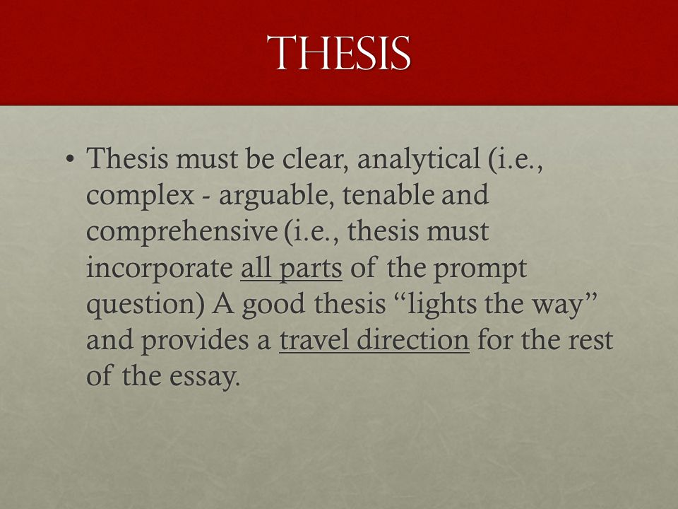 Thesis Thesis must be clear, analytical (i.e., complex - arguable, tenable and comprehensive (i.e., thesis must incorporate all parts of the prompt qu