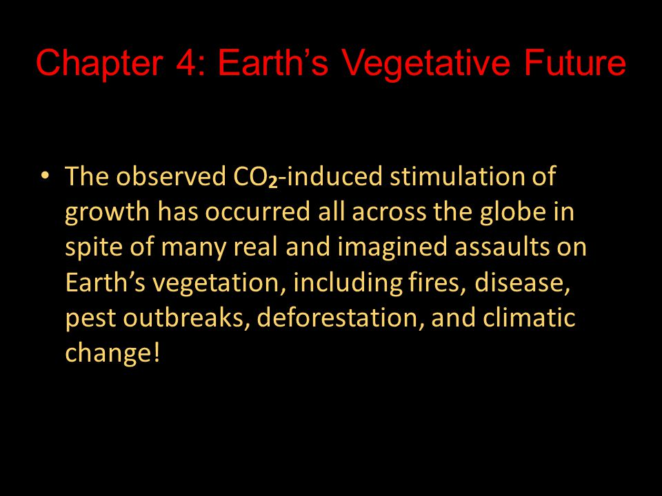 Chapter 4: Earth's Vegetative Future The observed CO 2 -induced stimulation of growth has occurred all across the globe in spite of many real and imagined assaults on Earth's vegetation, including fires, disease, pest outbreaks, deforestation, and climatic change.