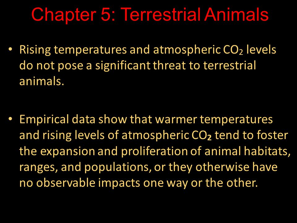 Chapter 5: Terrestrial Animals Rising temperatures and atmospheric CO 2 levels do not pose a significant threat to terrestrial animals.