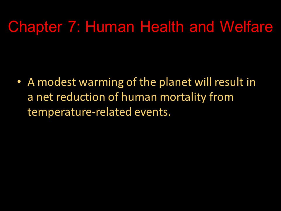 Chapter 7: Human Health and Welfare A modest warming of the planet will result in a net reduction of human mortality from temperature-related events.