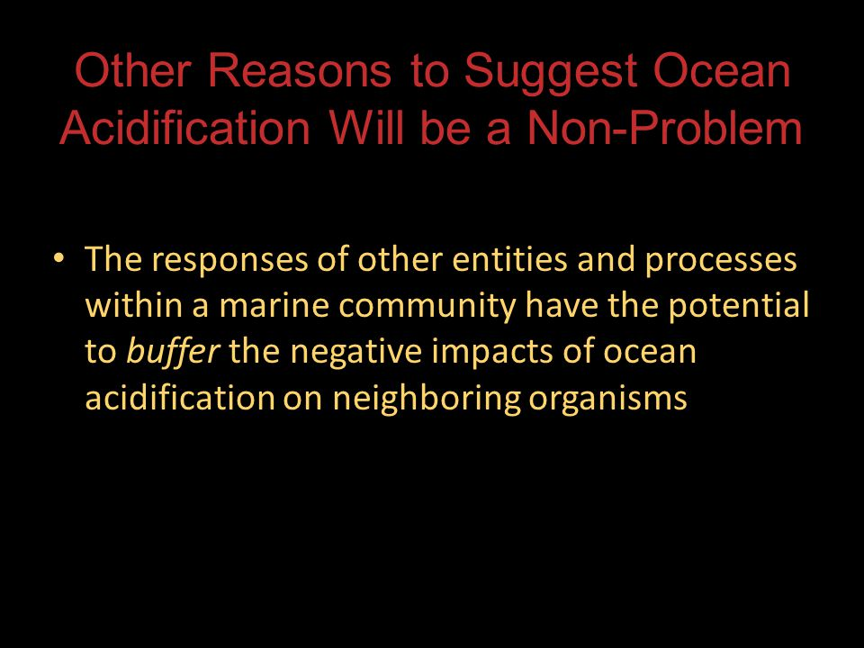 Other Reasons to Suggest Ocean Acidification Will be a Non-Problem The responses of other entities and processes within a marine community have the potential to buffer the negative impacts of ocean acidification on neighboring organisms The responses of other entities and processes within a marine community have the potential to buffer the negative impacts of ocean acidification on neighboring organisms
