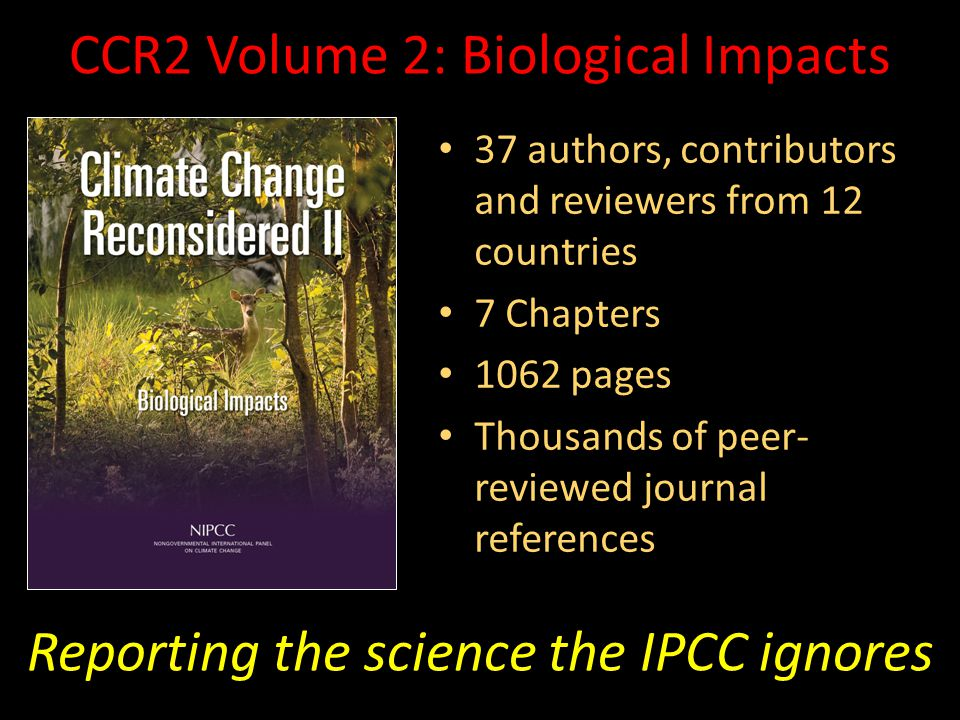 CCR2 Volume 2: Biological Impacts 37 authors, contributors and reviewers from 12 countries 37 authors, contributors and reviewers from 12 countries 7 Chapters 7 Chapters 1062 pages 1062 pages Thousands of peer- reviewed journal references Thousands of peer- reviewed journal references Reporting the science the IPCC ignores