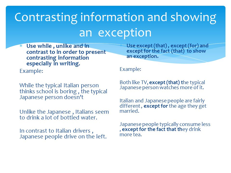 Contrasting information and showing an exception  Use while, unlike and in contrast to in order to present contrasting information especially in writ